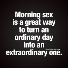 Morning sex is a great way to turn an ordinary day into an extraordinary one. | Oh yes! Gotta love the way morning sex can make you feel good the entire day! | #goodmorning #sex #quote