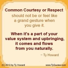Common Courtesy or Respect should not be or feel like a grand gesture when you give it. ( MOTIVATIONmagazine.com )