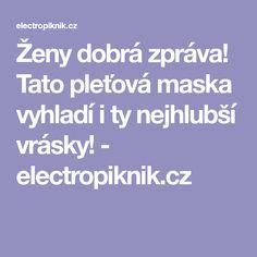 Ženy dobrá zpráva! Tato pleťová maska vyhladí i ty nejhlubší vrásky! - electropiknik.cz Tela