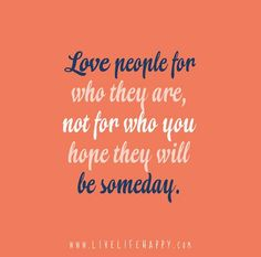 Love people for who they are, not for who you hope they will be someday.