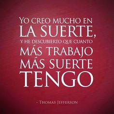 Yo creo mucho en la SUERTE, he descubierto que cuanto más trabajo, MAS SUERTE TENGO - Thomas Jefferson