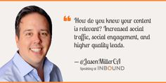 """""""How do you know your content is relevant? Increased social traffic, social engagement, and higher quality leads."""" ― Jason Miller, Sr. Manager Content & Social, LinkedIn Marketing Solutions"""