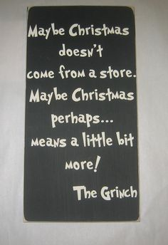 Maybe Christmas doesn't come from a store. Maybe Christmas perhaps... means a little bit more! - The Grinch.