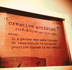creative activist...and then we actually do it.