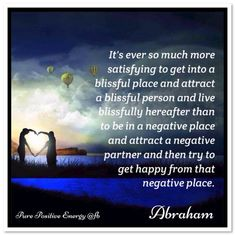 It's ever so much more satisfying to get into a blissful place and attract a blissful person and live blissfully hereafter than to be in a negative place and attract a negative partner and then try to get happy from that negative place. Abraham-Hicks Quotes (AHQ3037) #relationship