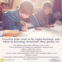 #Creative #kids tend to be #rightbrained, and when in #learning situations they prefer to: Be shown rather than told how to do a task. #Solveproblems by looking at similarities and #patterns. #Draw rather than #write. #Physically handle objects. Answer open-ended questions rather than multiple choice tests. Discuss topics. Assimilate whole chunks of information rather than break them down into discrete facts. #creativekids #brain #rightbrain #braininfo #StGeorge #SouthJordan #PleasantGrove #Bou Right Brain, Multiple Choice, Creative Kids, Problem Solving, Physics, Objects, Handle, Facts, Draw
