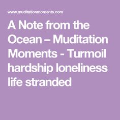 A Note from the Ocean – Muditation Moments - Turmoil hardship loneliness life stranded
