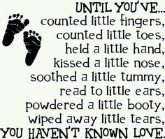 - Until you've.. Counted little fingers, counted little toes, held a little hand, kissed a little nose, soothed a little tummy, read to little ears, powdered a little booty, wiped away little tears. You haven't known love.