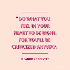 """Do what you feel in your heart to be right for you'll be criticized anyway."" - Eleanor Roosevelt"