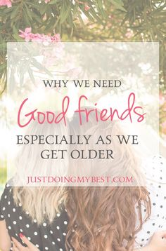 We need good friends around us especially as we get older.