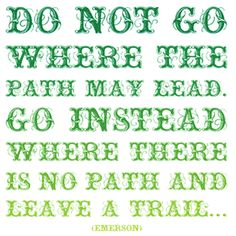 Go where there is no path and leave a trail!