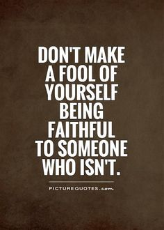 Don't+make+a+fool+of+yourself+being+faithful+to+someone+who+isn't. Picture Quotes.