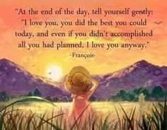 At the end of the day ,tell yourself gently...I love you.