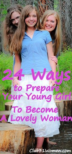 24 Ways to Prepare Your Young Girl to Become a Lovely Woman-I hope Pineterest is still around when I'll need this one!