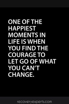 Motivational Quotes: One of the happiest moments in life is when you find the courage to let go of what you can't change. https://recoveryexperts.com/