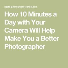 How 10 Minutes a Day with Your Camera Will Help Make You a Better Photographer