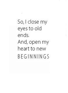 So I close my eyes to old ends, and open my heart to new beginnings.