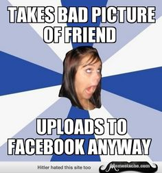 Annoying Facebook Girl: takes bad picture of friend...