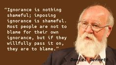 Ignorance is nothing shameful; imposing ignorance is shameful. Most people are not to blame for their own ignorance, but if they wilfully pass it on, they are to blame.