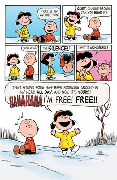 That IS my favorite song. QUIET, Charlie Brown... Can you HEAR it? *?* Hear what? The SILENCE!! Isn't it WONDERFUL? That stupid song has bouncing around in my head ALL DAY, and now it's YOURS! *HAHAHAHA* I'M FREE! FREE!!