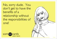 No, sorry dude. You don't get to have the benefits of a relationship without the responsibilities of one!