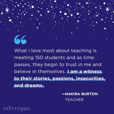 """""""What I love most about teaching is meeting 150 students and as time passes, they begin to trust in me and believe in themselves. I am a witness to their stories, passions, insecurities, and dreams."""" - Nakira Burton, Teacher Teaching Quotes, Education Quotes, As Time Passes, Insecure, Monday Motivation, Insecurities, Teacher, Learning, My Love"""
