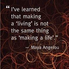 Making a living is not the same as making a life.