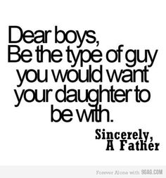 Dear boys,  Be the type of guy you would want your daughter to be with.   Sincerely, A Father