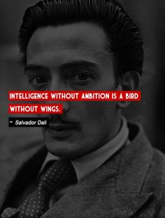 """""""Intelligence without ambition is a bird without wings."""" -Salvador Dalí"""