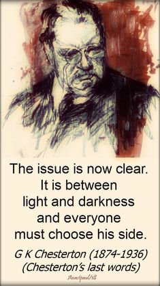 The issue is now clear.It is between light and darkness and every one must choose his side.G K Chesterton last words) Insightful Quotes, Quotable Quotes, Wisdom Quotes, Me Quotes, Inspirational Quotes, Truth Quotes, G K Chesterton Quotes, Gk Chesterton, Catholic Gentleman