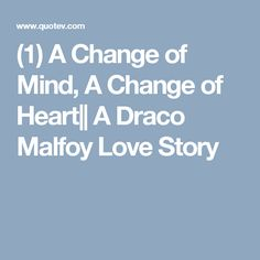 (1) A Change of Mind, A Change of Heart   A Draco Malfoy Love Story