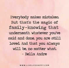 Everybody makes mistakes. But that's the magic of family--knowing that underneath whatever you've said and done, you are still loved. And that you always will be, no matter what. - Bella Andre