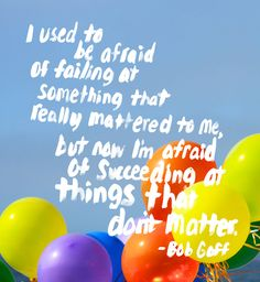 I'm afraid if succeeding at things that don't matter. Bob Goff.