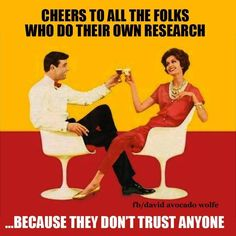 Cheers to all the folks who do their own research... because they don't trust anyone. That's me.