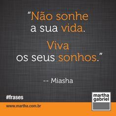 """""""Não sonhe a sua vida. Viva os seus sonhos."""" (Miasha)  Martha Gabriel. Frases. Frase. @Martha Gabriel"""