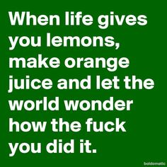 When life gives you lemons, make orange juice and let the world wonder how the fuck you did it.