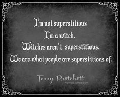 """""""I'm not superstitious, I'm a witch. Witches aren't superstitious. We are what people are superstitious of."""" Quote by Terry Pratchett. Witch Quotes, Pagan Quotes, Geek Quotes, Funny Quotes, Traditional Witchcraft, Which Witch, Under Your Spell, Pagan Witch, Pagan Art"""