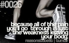 because all of the pain you'll go through is just the weakness leaving your body