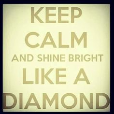 'Keep Calm and Shine Bright Like a Diamond', it's Why You were Created. Keep Calm Posters, Keep Calm Quotes, Great Quotes, Quotes To Live By, Inspirational Quotes, Awesome Quotes, Diamond Quotes, Keep Calm Signs, Keep Calm Carry On