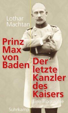 Prinz Max von Baden: Der letzte Kanzler des Kaisers von Lothar Machtan, http://www.amazon.de/dp/B00FMWDDW8/ref=cm_sw_r_pi_dp_6Gxltb1S418RY