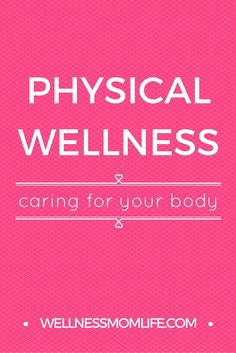 Physical Wellness: Caring for Your Body - My goal is to help busy moms be able to achieve as much physical wellness as possible, without taking a huge amount of time and effort.