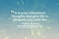 It is your vibrational thoughts that give life to the goals you wish for. ― Stephen Richards Comments comments