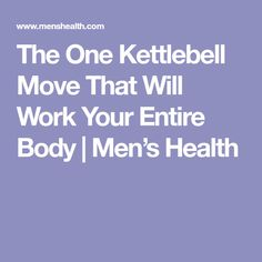 The One Kettlebell Move That Will Work Your Entire Body | Men's Health