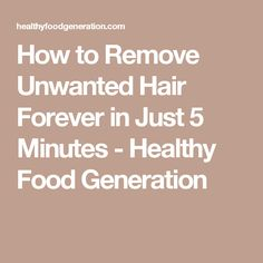How to Remove Unwanted Hair Forever in Just 5 Minutes - Healthy Food Generation