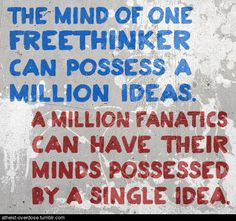 The mind of one FREETHINKER can possess a million ideas. A million FANATICS can have their mind possessed by a single idea.