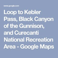 Loop to Kebler Pass, Black Canyon of the Gunnison, and Curecanti National Recreation Area - Google Maps