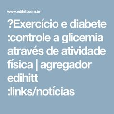 ►Exercício e diabete :controle a glicemia através de atividade física | agregador edihitt :links/notícias