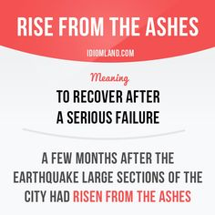 """""""Rise from the ashes"""" means """"to recover after a serious failure"""". Example: A few months after the earthquake large sections of the city had risen from the ashes.    Learning English can be fun!  Visit our website: learzing.com"""