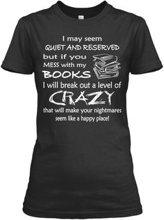 I May Seem Quiet And Reserved But If You Mess With My Books I Will Break Out A Level Of Crazy That Will Make Your... Black Women's T-Shirt Front