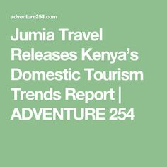 Jumia Travel Releases Kenya's Domestic Tourism Trends Report | ADVENTURE 254